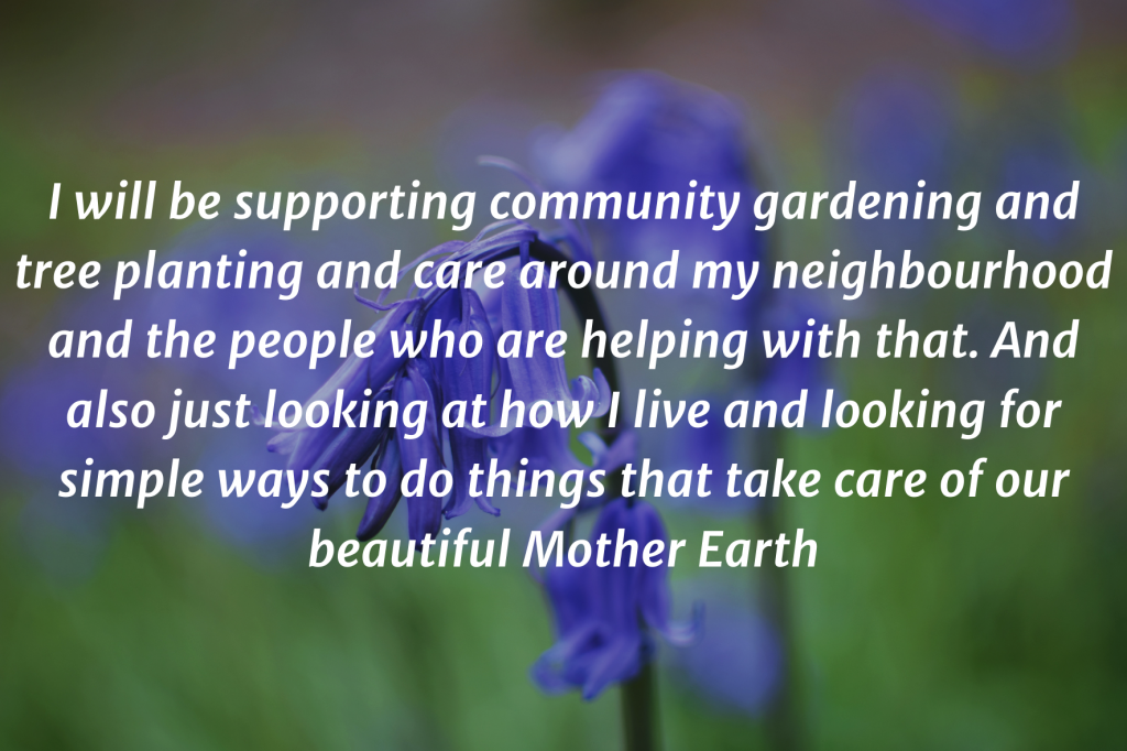 """Photo of two bluebells with the text on top: """"I will be supporting community gardening and tree planting and care around my neighbourhood and the people who are helping with that. And also just looking at how I live and looking for simple ways to do things that take care of our beautiful Mother Earth."""""""