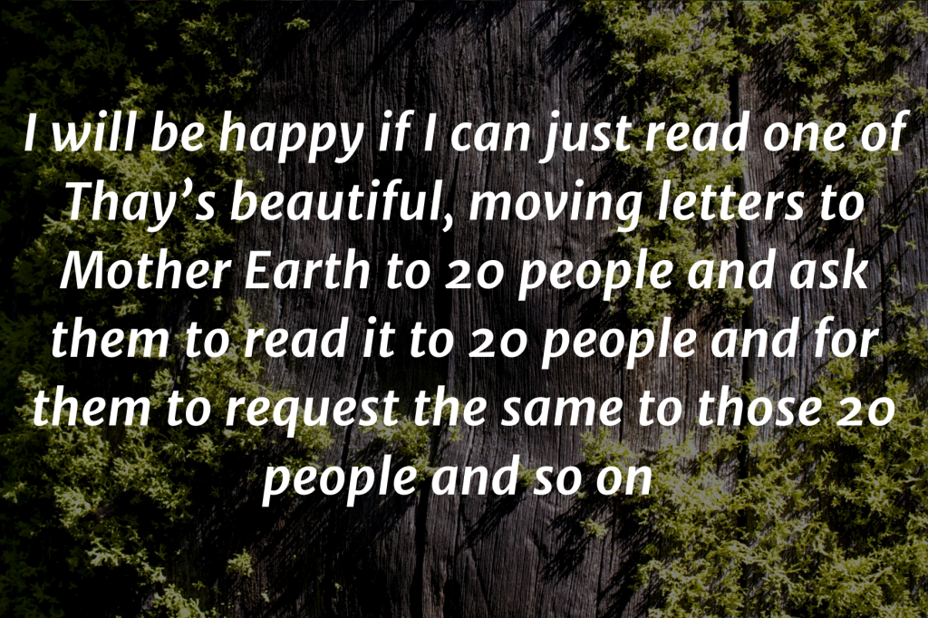 """A close up photo of a tree bark covered in moss. Text on top: I will be happy if I can just read one of Thay's beautiful, moving letters to Mother Earth to 20 people and ask them to read it to 20 people and for them to request the same to those 20 people and so on - that way i feel in peaceful way the emergency of climate change together with enhancing our love for mother rather will emerge for the writings of Thay."""""""