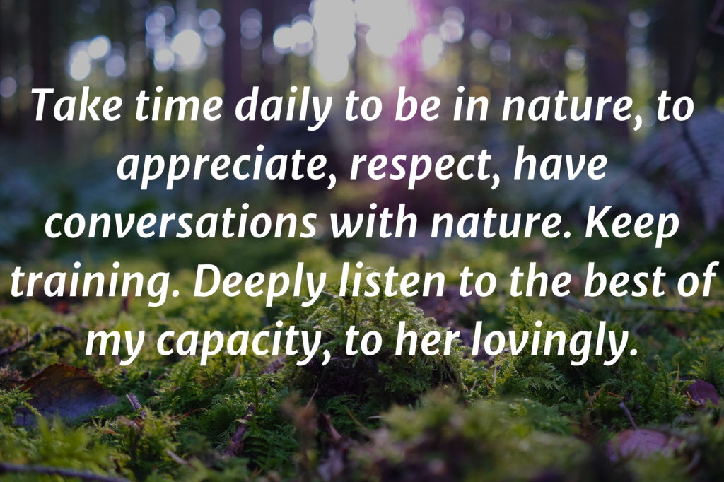 """A close-up on the moss in the forest. Text on top: """"Take time daily to be in nature, to appreciate, respect, have conversations with nature. Keep training. Deeply listen to the best of my capacity, to her lovingly."""""""